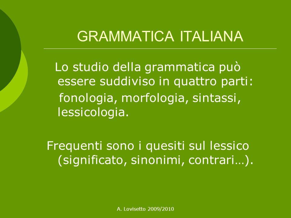 A. Lovisetto 2009/2010 GRAMMATICA ITALIANA Lo studio della grammatica può essere suddiviso in quattro parti: fonologia, morfologia, sintassi, lessicol