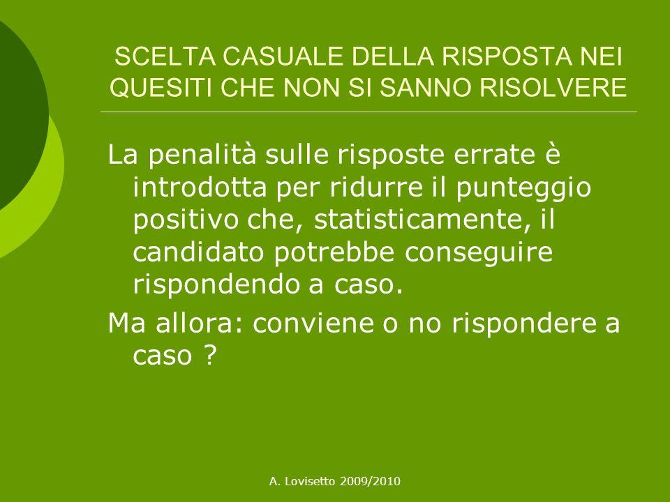 A. Lovisetto 2009/2010 SCELTA CASUALE DELLA RISPOSTA NEI QUESITI CHE NON SI SANNO RISOLVERE La penalità sulle risposte errate è introdotta per ridurre