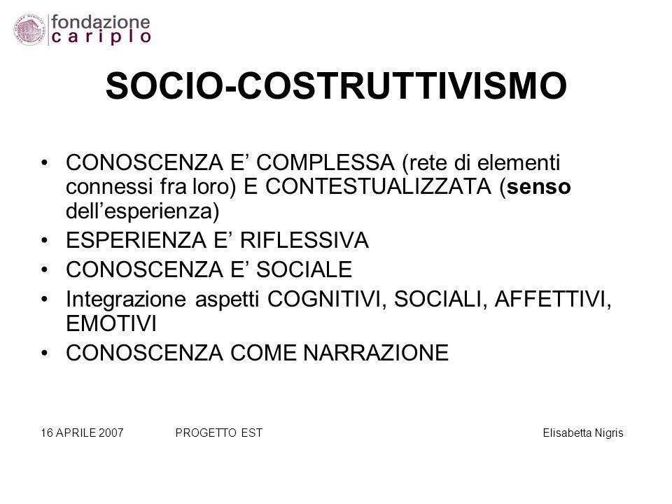 SOCIO-COSTRUTTIVISMO CONOSCENZA E COMPLESSA (rete di elementi connessi fra loro) E CONTESTUALIZZATA (senso dellesperienza) ESPERIENZA E RIFLESSIVA CONOSCENZA E SOCIALE Integrazione aspetti COGNITIVI, SOCIALI, AFFETTIVI, EMOTIVI CONOSCENZA COME NARRAZIONE 16 APRILE 2007PROGETTO EST Elisabetta Nigris