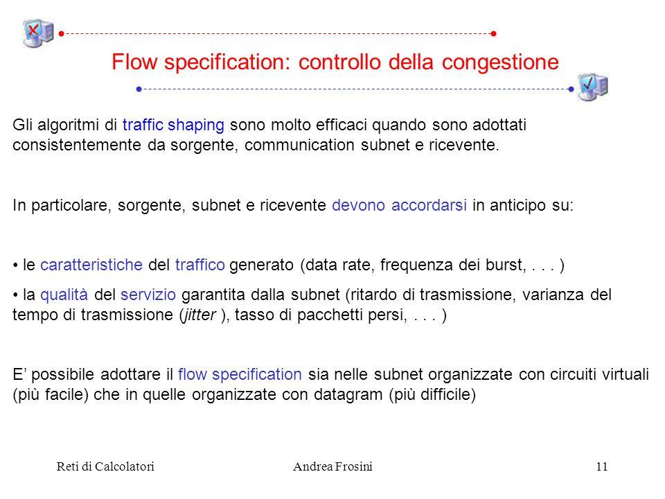 Reti di CalcolatoriAndrea Frosini11 Gli algoritmi di traffic shaping sono molto efficaci quando sono adottati consistentemente da sorgente, communication subnet e ricevente.
