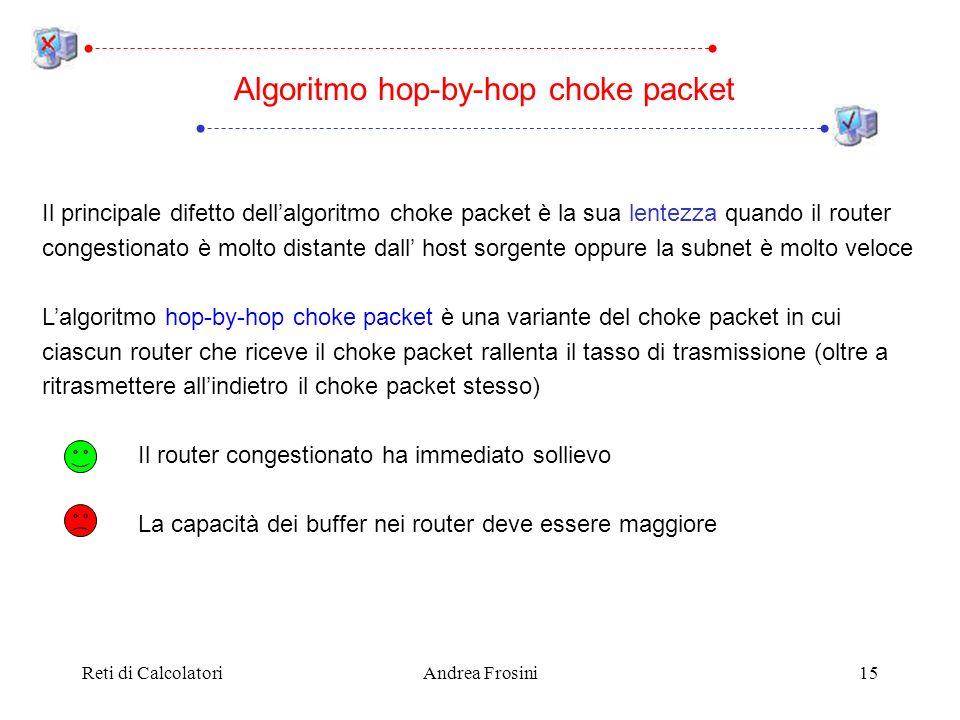 Reti di CalcolatoriAndrea Frosini15 Algoritmo hop-by-hop choke packet Il principale difetto dellalgoritmo choke packet è la sua lentezza quando il router congestionato è molto distante dall host sorgente oppure la subnet è molto veloce Lalgoritmo hop-by-hop choke packet è una variante del choke packet in cui ciascun router che riceve il choke packet rallenta il tasso di trasmissione (oltre a ritrasmettere allindietro il choke packet stesso) Il router congestionato ha immediato sollievo La capacità dei buffer nei router deve essere maggiore