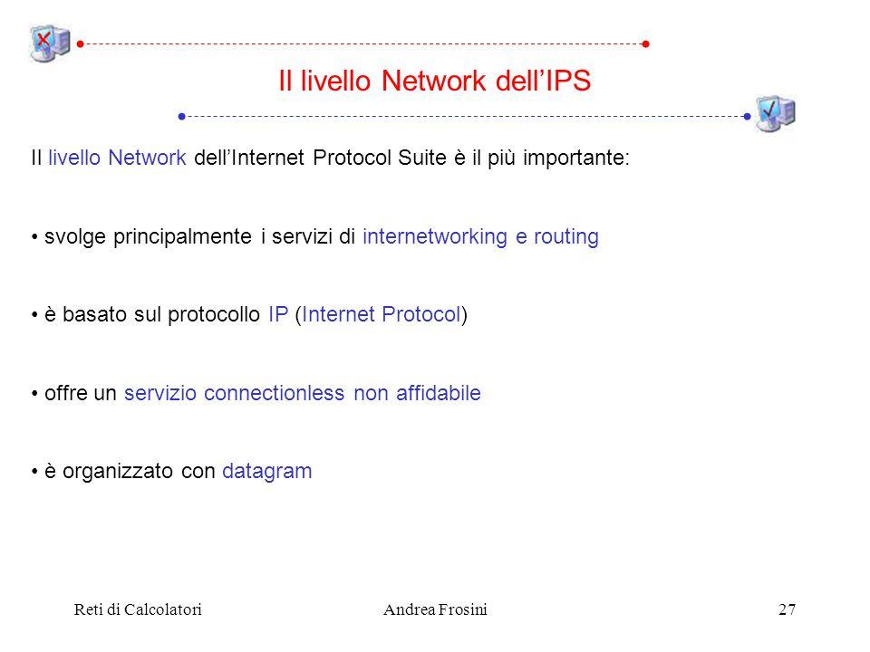 Reti di CalcolatoriAndrea Frosini27 Il livello Network dellInternet Protocol Suite è il più importante: svolge principalmente i servizi di internetworking e routing è basato sul protocollo IP (Internet Protocol) offre un servizio connectionless non affidabile è organizzato con datagram Il livello Network dellIPS