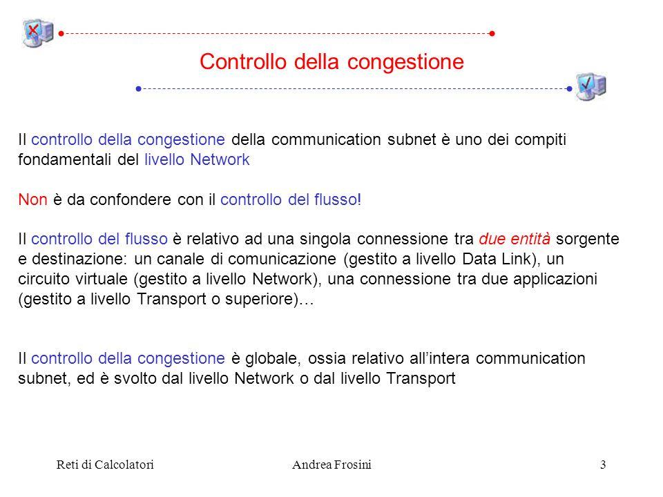 Reti di CalcolatoriAndrea Frosini4 Si verifica congestione quando un router non è più in grado di gestire i pacchetti che gli arrivano E un meccanismo a cascata, perché i pacchetti scartati causano ritrasmissioni (da parte dei router vicini a quello congestionato oppure da parte degli host trasmittenti) Generalmente la congestione è dovuta a componenti della subnet non adeguati per gestire il carico: Cause della congestione troppi pochi buffer in un router (ma una quantità infinita di buffer nei router non necessariamente allevia la congestione) processore troppo lento in un router linea di trasmissione troppo lenta