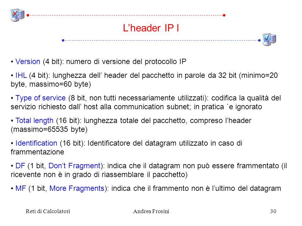 Reti di CalcolatoriAndrea Frosini30 Version (4 bit): numero di versione del protocollo IP IHL (4 bit): lunghezza dell header del pacchetto in parole da 32 bit (minimo=20 byte, massimo=60 byte) Type of service (8 bit, non tutti necessariamente utilizzati): codifica la qualità del servizio richiesto dall host alla communication subnet; in pratica `e ignorato Total length (16 bit): lunghezza totale del pacchetto, compreso lheader (massimo=65535 byte) Identification (16 bit): Identificatore del datagram utilizzato in caso di frammentazione DF (1 bit, Dont Fragment): indica che il datagram non può essere frammentato (il ricevente non è in grado di riassemblare il pacchetto) MF (1 bit, More Fragments): indica che il frammento non è lultimo del datagram Lheader IP I
