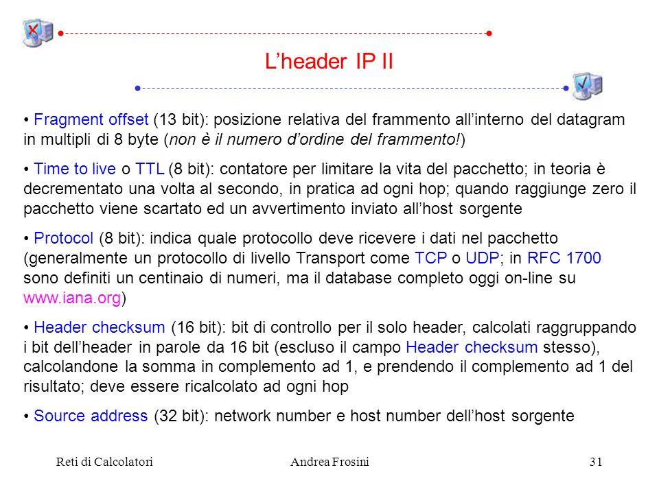 Reti di CalcolatoriAndrea Frosini31 Fragment offset (13 bit): posizione relativa del frammento allinterno del datagram in multipli di 8 byte (non è il numero dordine del frammento!) Time to live o TTL (8 bit): contatore per limitare la vita del pacchetto; in teoria è decrementato una volta al secondo, in pratica ad ogni hop; quando raggiunge zero il pacchetto viene scartato ed un avvertimento inviato allhost sorgente Protocol (8 bit): indica quale protocollo deve ricevere i dati nel pacchetto (generalmente un protocollo di livello Transport come TCP o UDP; in RFC 1700 sono definiti un centinaio di numeri, ma il database completo oggi on-line su www.iana.org) Header checksum (16 bit): bit di controllo per il solo header, calcolati raggruppando i bit dellheader in parole da 16 bit (escluso il campo Header checksum stesso), calcolandone la somma in complemento ad 1, e prendendo il complemento ad 1 del risultato; deve essere ricalcolato ad ogni hop Source address (32 bit): network number e host number dellhost sorgente Lheader IP II