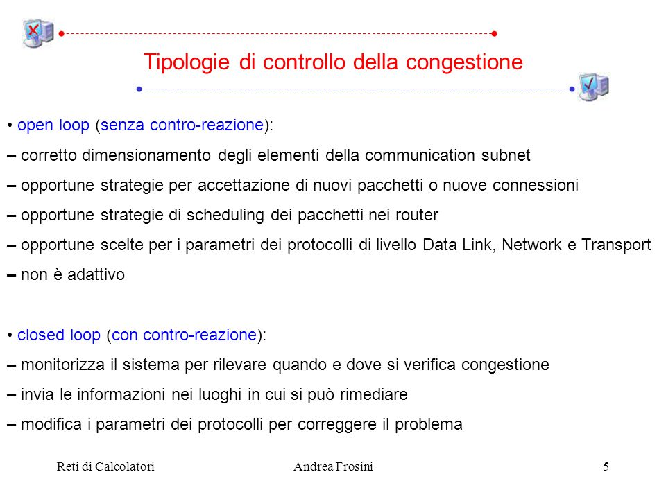Reti di CalcolatoriAndrea Frosini5 Tipologie di controllo della congestione open loop (senza contro-reazione): – corretto dimensionamento degli elementi della communication subnet – opportune strategie per accettazione di nuovi pacchetti o nuove connessioni – opportune strategie di scheduling dei pacchetti nei router – opportune scelte per i parametri dei protocolli di livello Data Link, Network e Transport – non è adattivo closed loop (con contro-reazione): – monitorizza il sistema per rilevare quando e dove si verifica congestione – invia le informazioni nei luoghi in cui si può rimediare – modifica i parametri dei protocolli per correggere il problema