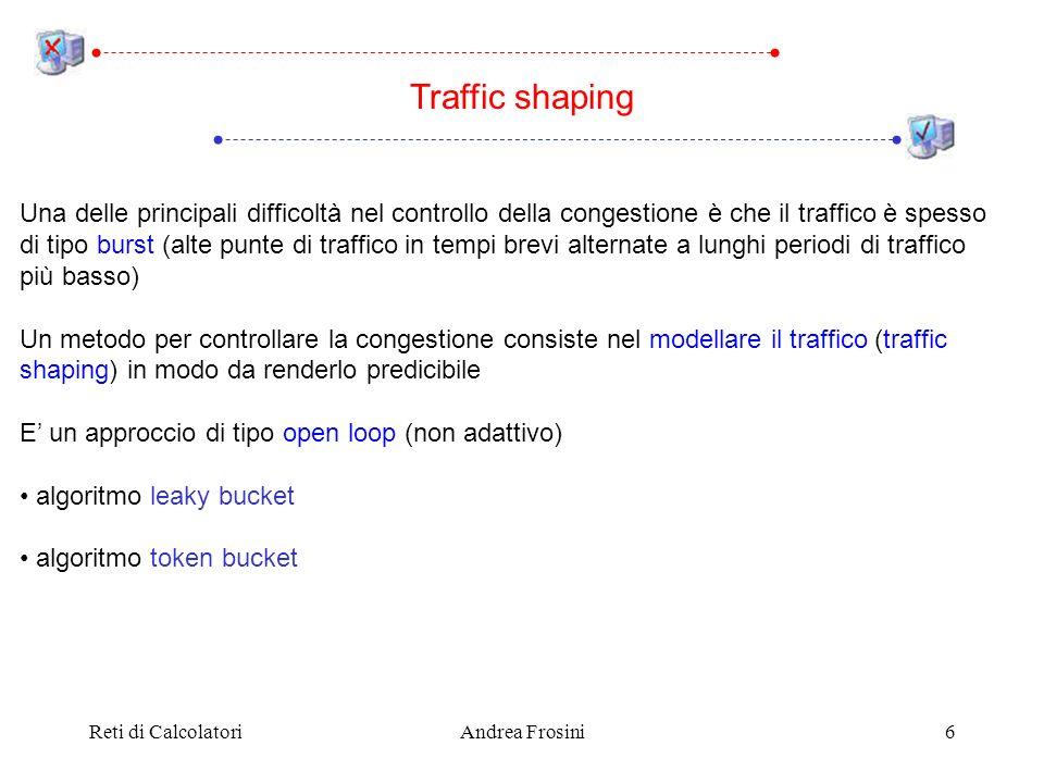 Reti di CalcolatoriAndrea Frosini6 Una delle principali difficoltà nel controllo della congestione è che il traffico è spesso di tipo burst (alte punte di traffico in tempi brevi alternate a lunghi periodi di traffico più basso) Un metodo per controllare la congestione consiste nel modellare il traffico (traffic shaping) in modo da renderlo predicibile E un approccio di tipo open loop (non adattivo) algoritmo leaky bucket algoritmo token bucket Traffic shaping
