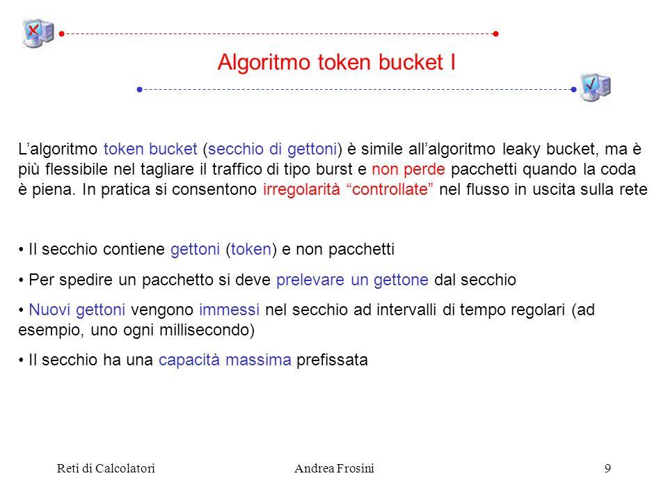 Reti di CalcolatoriAndrea Frosini9 Algoritmo token bucket I Lalgoritmo token bucket (secchio di gettoni) è simile allalgoritmo leaky bucket, ma è più flessibile nel tagliare il traffico di tipo burst e non perde pacchetti quando la coda è piena.