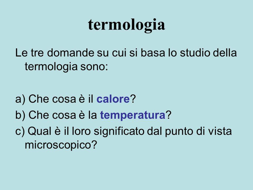 termologia Le tre domande su cui si basa lo studio della termologia sono: a) Che cosa è il calore? b) Che cosa è la temperatura? c) Qual è il loro sig