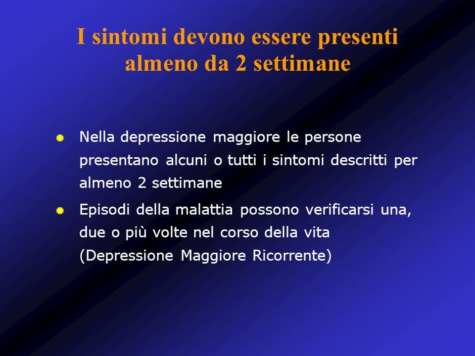 I sintomi devono essere presenti almeno da 2 settimane Nella depressione maggiore le persone presentano alcuni o tutti i sintomi descritti per almeno