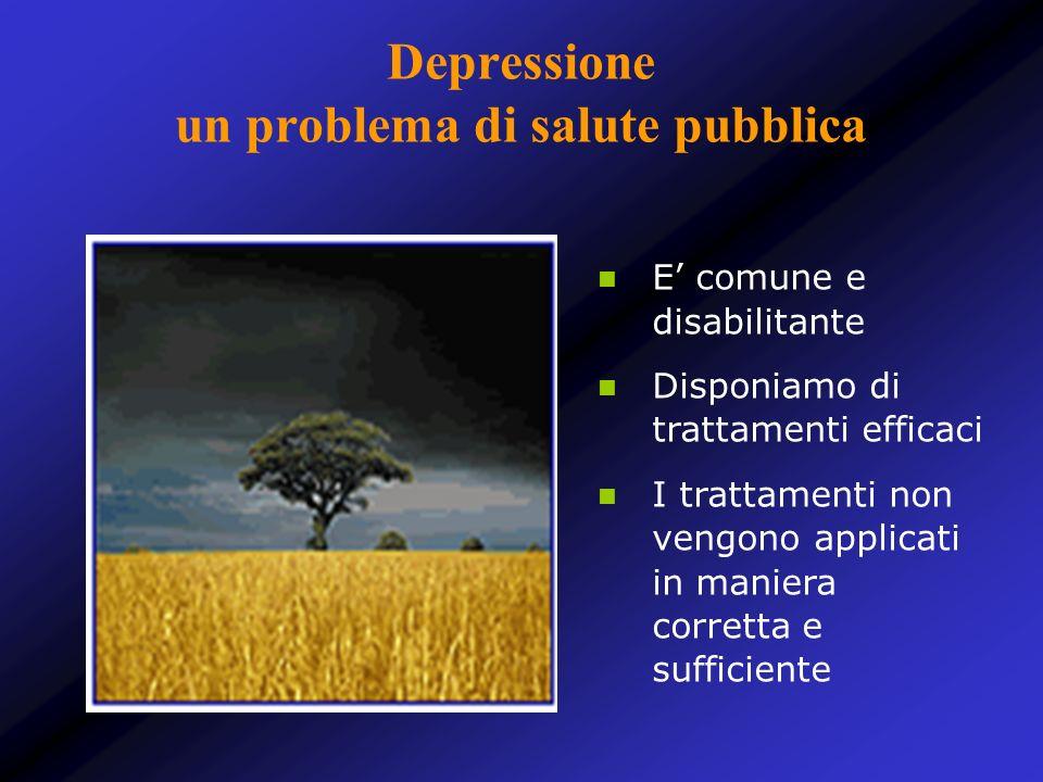 Depressione un problema di salute pubblica E comune e disabilitante Disponiamo di trattamenti efficaci I trattamenti non vengono applicati in maniera