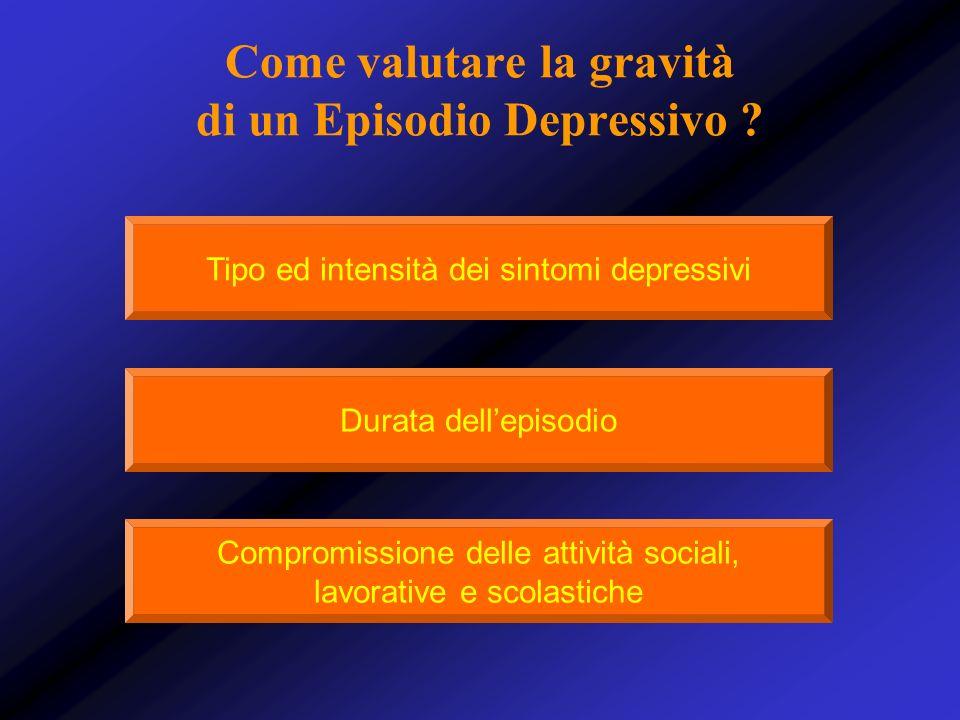 Come valutare la gravità di un Episodio Depressivo ? Tipo ed intensità dei sintomi depressivi Durata dellepisodio Compromissione delle attività social