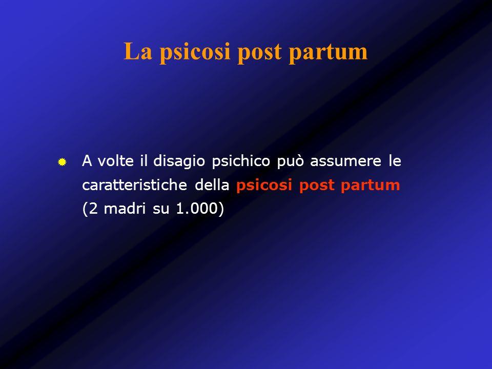 La psicosi post partum A volte il disagio psichico può assumere le caratteristiche della psicosi post partum (2 madri su 1.000)