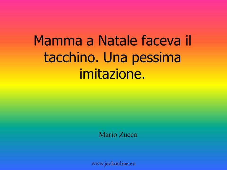 www.jackonline.eu Mamma a Natale faceva il tacchino. Una pessima imitazione. Mario Zucca