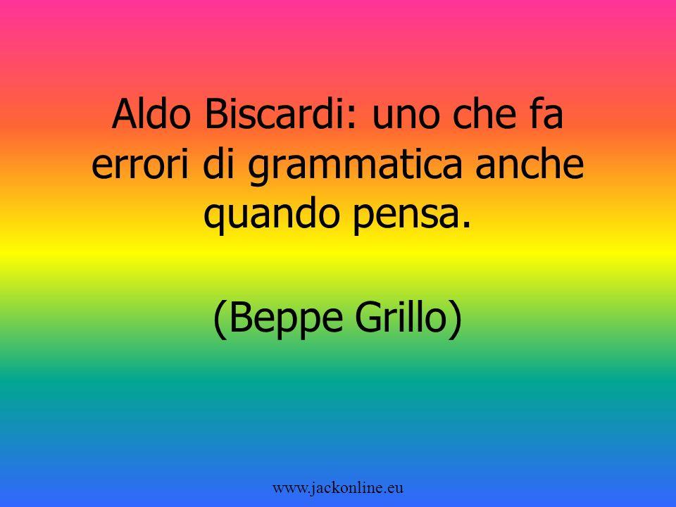www.jackonline.eu Aldo Biscardi: uno che fa errori di grammatica anche quando pensa. (Beppe Grillo)