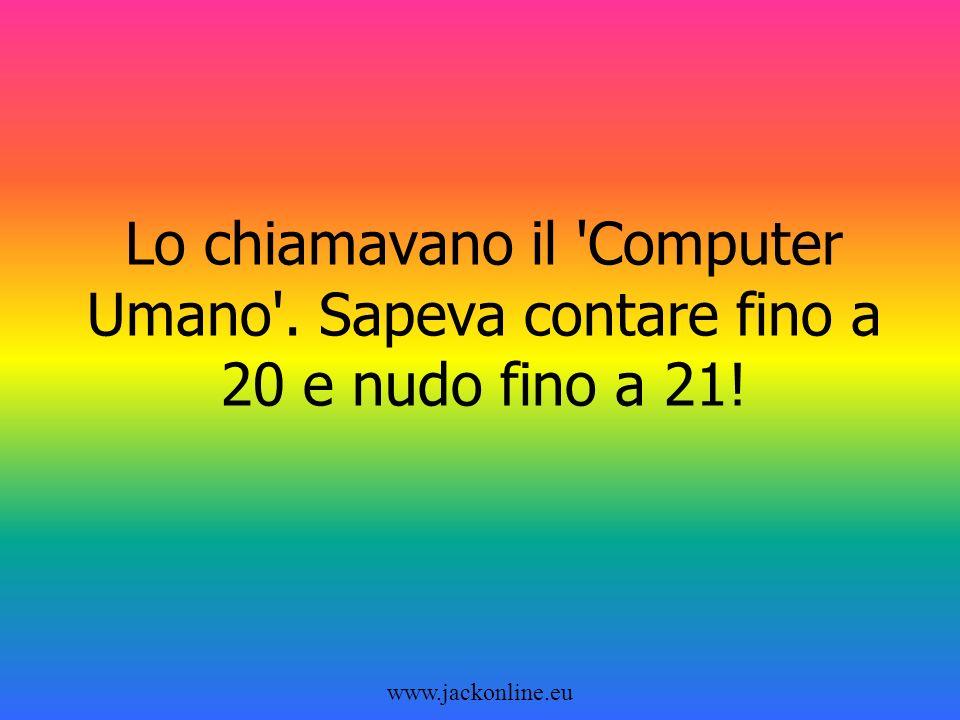 www.jackonline.eu Lo chiamavano il Computer Umano . Sapeva contare fino a 20 e nudo fino a 21!