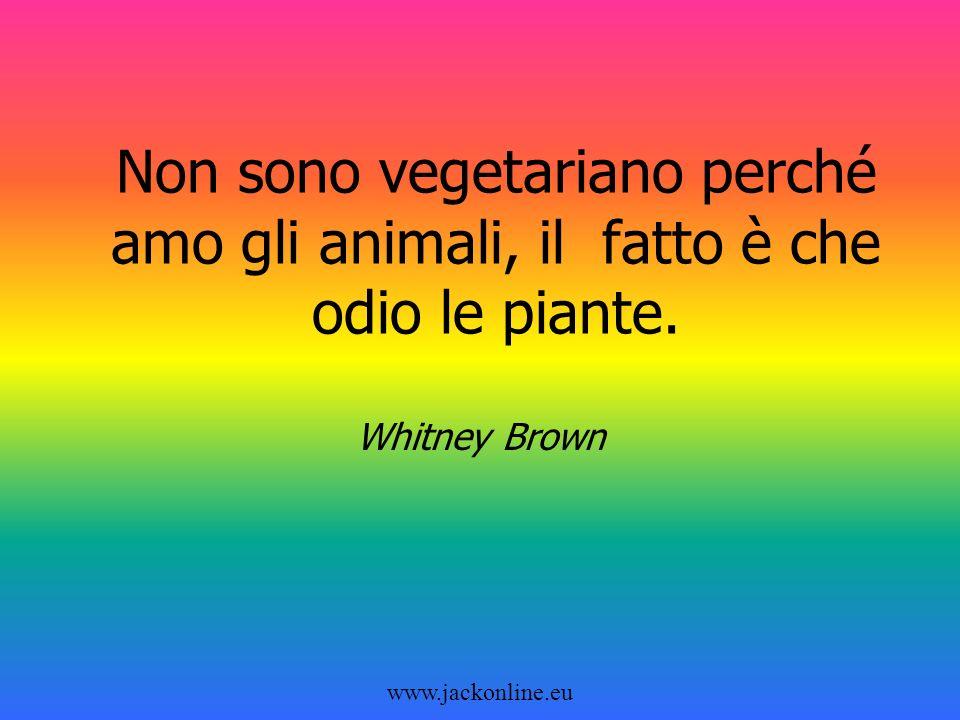 www.jackonline.eu Non sono vegetariano perché amo gli animali, il fatto è che odio le piante.