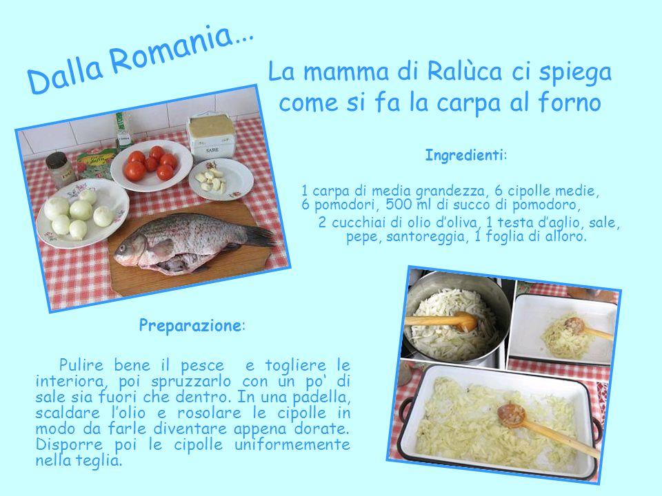 La mamma di Ralùca ci spiega come si fa la carpa al forno Dalla Romania… Ingredienti: 1 carpa di media grandezza, 6 cipolle medie, 6 pomodori, 500 ml