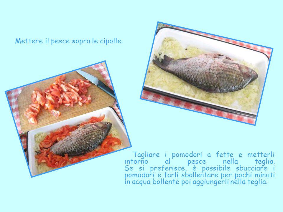 Mettere il pesce sopra le cipolle. Tagliare i pomodori a fette e metterli intorno al pesce nella teglia. Se si preferisce, è possibile sbucciare i pom