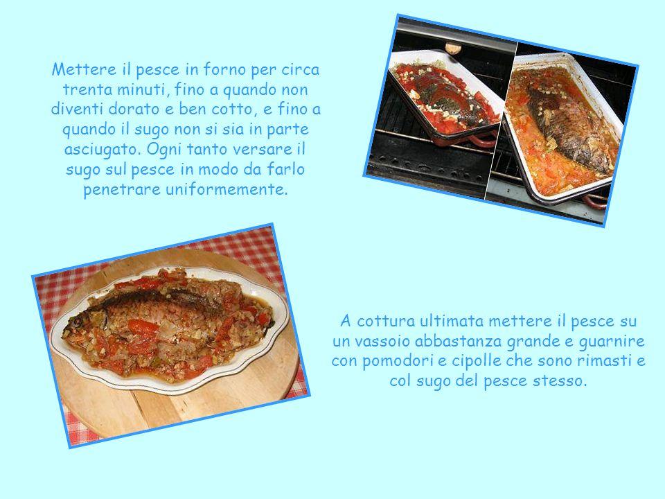 Mettere il pesce in forno per circa trenta minuti, fino a quando non diventi dorato e ben cotto, e fino a quando il sugo non si sia in parte asciugato