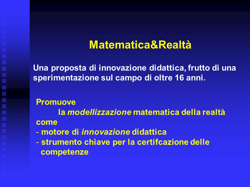 Matematica&Realtà Una proposta di innovazione didattica, frutto di una sperimentazione sul campo di oltre 16 anni. Promuove la modellizzazione matemat