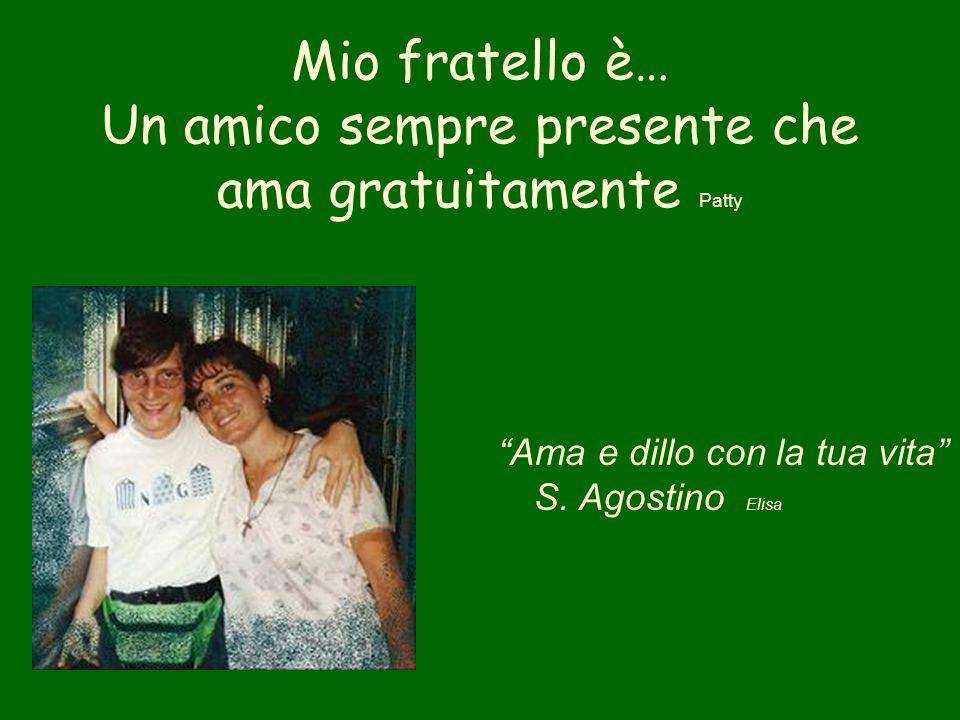 Mio fratello è… Un amico sempre presente che ama gratuitamente Patty Ama e dillo con la tua vita S. Agostino Elisa