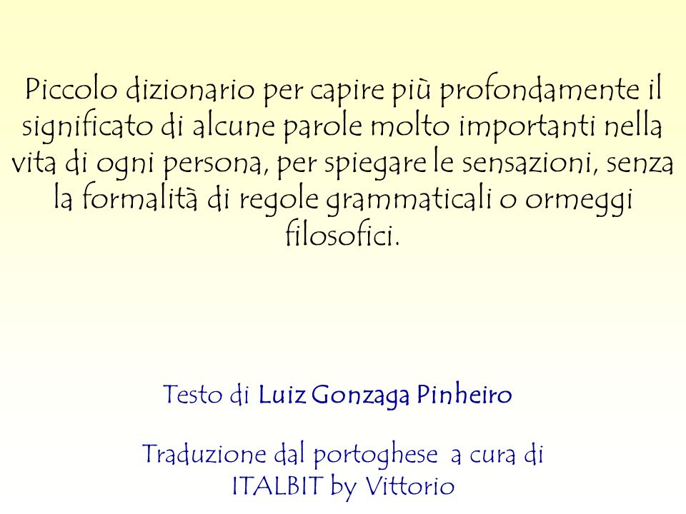 Testo di Luiz Gonzaga Pinheiro Piccolo dizionario per capire più profondamente il significato di alcune parole molto importanti nella vita di ogni persona, per spiegare le sensazioni, senza la formalità di regole grammaticali o ormeggi filosofici.