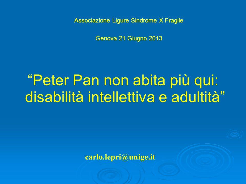carlo.lepri@unige.it Peter Pan non abita più qui: disabilità intellettiva e adultità Associazione Ligure Sindrome X Fragile Genova 21 Giugno 2013