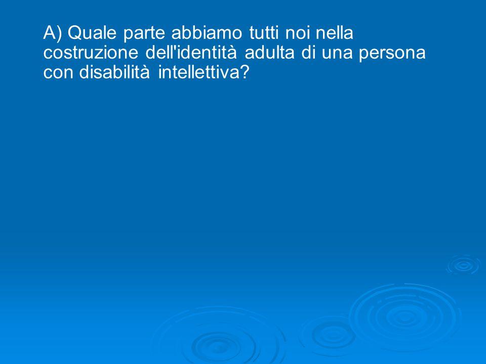 A) Quale parte abbiamo tutti noi nella costruzione dell identità adulta di una persona con disabilità intellettiva?