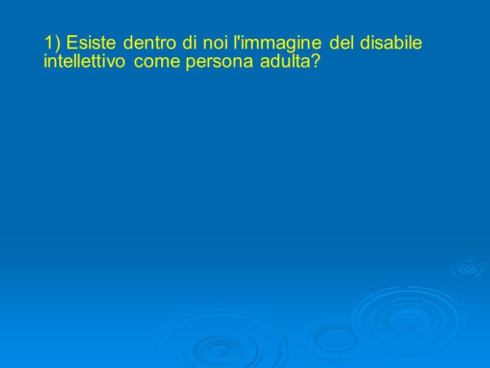 1) Esiste dentro di noi l immagine del disabile intellettivo come persona adulta?