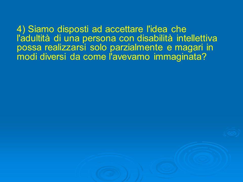 4) Siamo disposti ad accettare l idea che l adultità di una persona con disabilità intellettiva possa realizzarsi solo parzialmente e magari in modi diversi da come l avevamo immaginata?