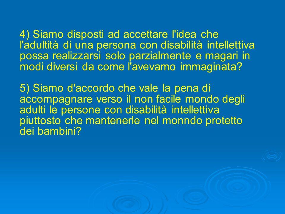 5) Siamo d accordo che vale la pena di accompagnare verso il non facile mondo degli adulti le persone con disabilità intellettiva piuttosto che mantenerle nel monndo protetto dei bambini?
