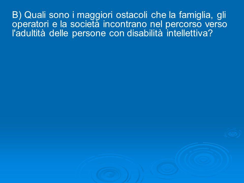 B) Quali sono i maggiori ostacoli che la famiglia, gli operatori e la società incontrano nel percorso verso l'adultità delle persone con disabilità in