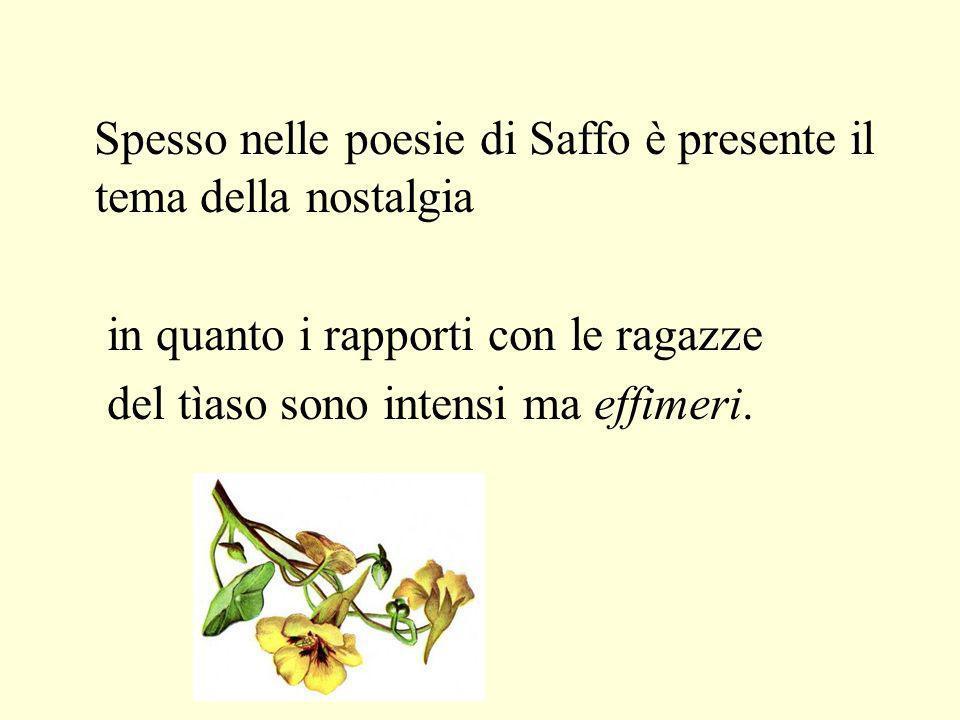 Spesso nelle poesie di Saffo è presente il tema della nostalgia in quanto i rapporti con le ragazze del tìaso sono intensi ma effimeri.