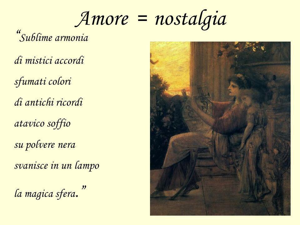 Amore = nostalgia Sublime armonia di mistici accordi sfumati colori di antichi ricordi atavico soffio su polvere nera svanisce in un lampo la magica s