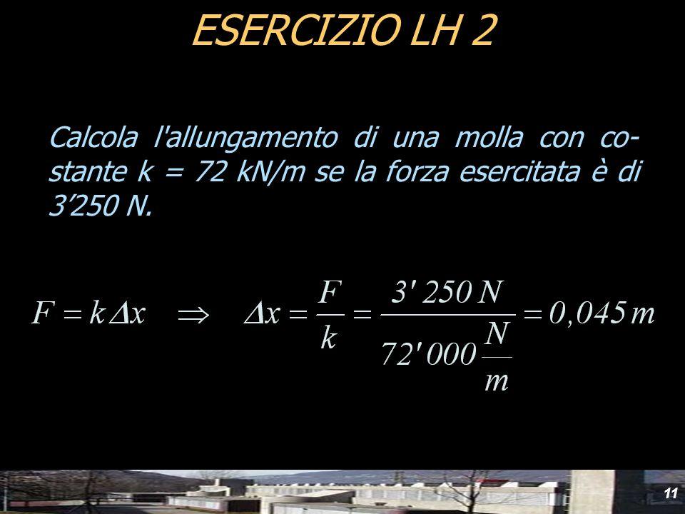 Calcola l'allungamento di una molla con co- stante k = 72 kN/m se la forza esercitata è di 3250 N. ESERCIZIO LH 2 11