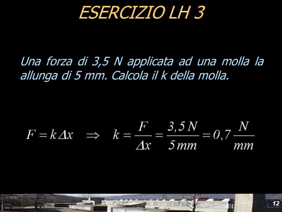Una forza di 3,5 N applicata ad una molla la allunga di 5 mm. Calcola il k della molla. ESERCIZIO LH 3 12