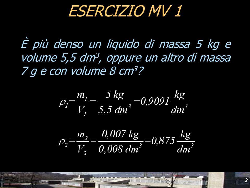 3 È più denso un liquido di massa 5 kg e volume 5,5 dm 3, oppure un altro di massa 7 g e con volume 8 cm 3 ? ESERCIZIO MV 1