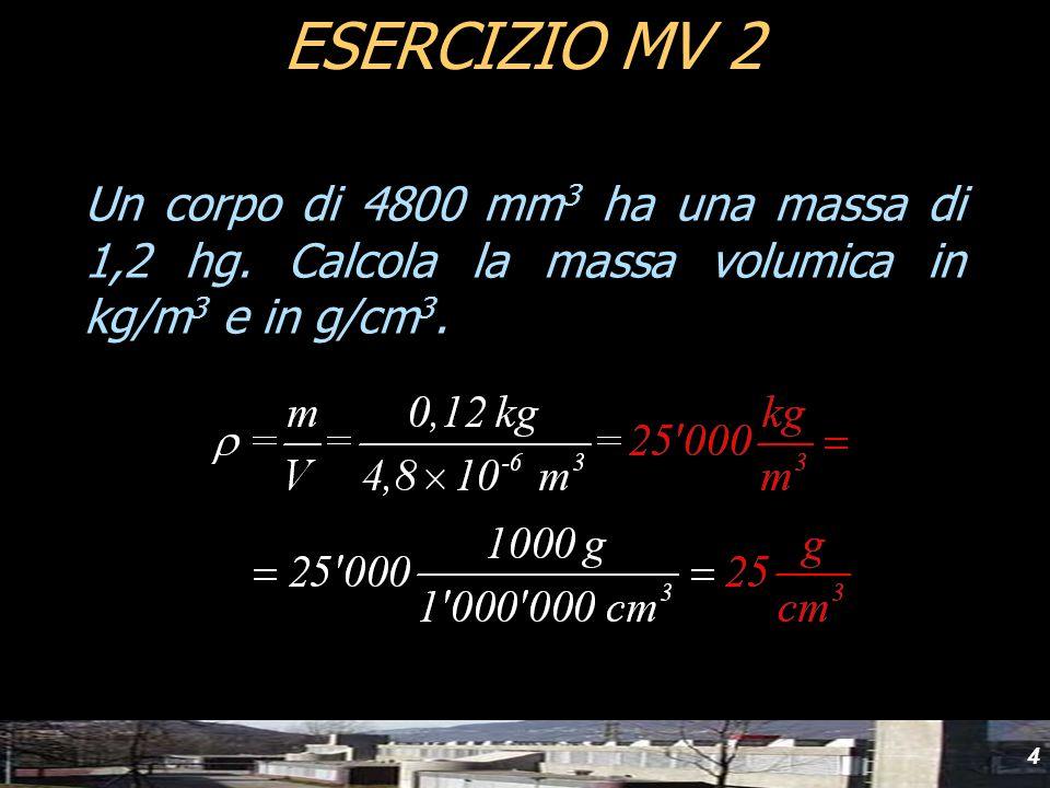 4 Un corpo di 4800 mm 3 ha una massa di 1,2 hg. Calcola la massa volumica in kg/m 3 e in g/cm 3. ESERCIZIO MV 2