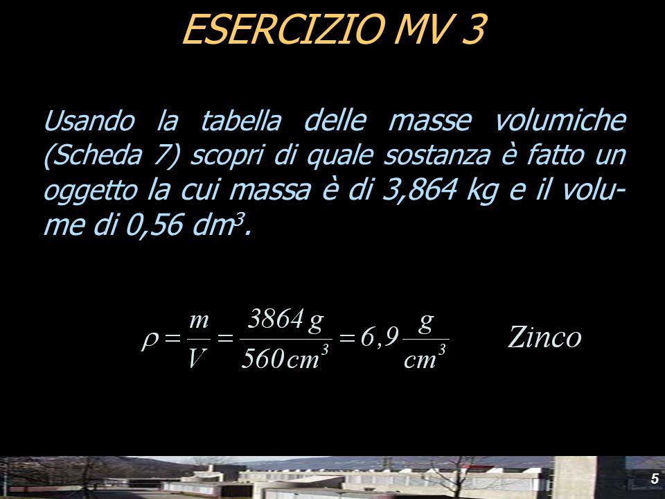 5 ESERCIZIO MV 3 Usando la tabella delle masse volumiche (Scheda 7) scopri di quale sostanza è fatto un oggetto la cui massa è di 3,864 kg e il volu-