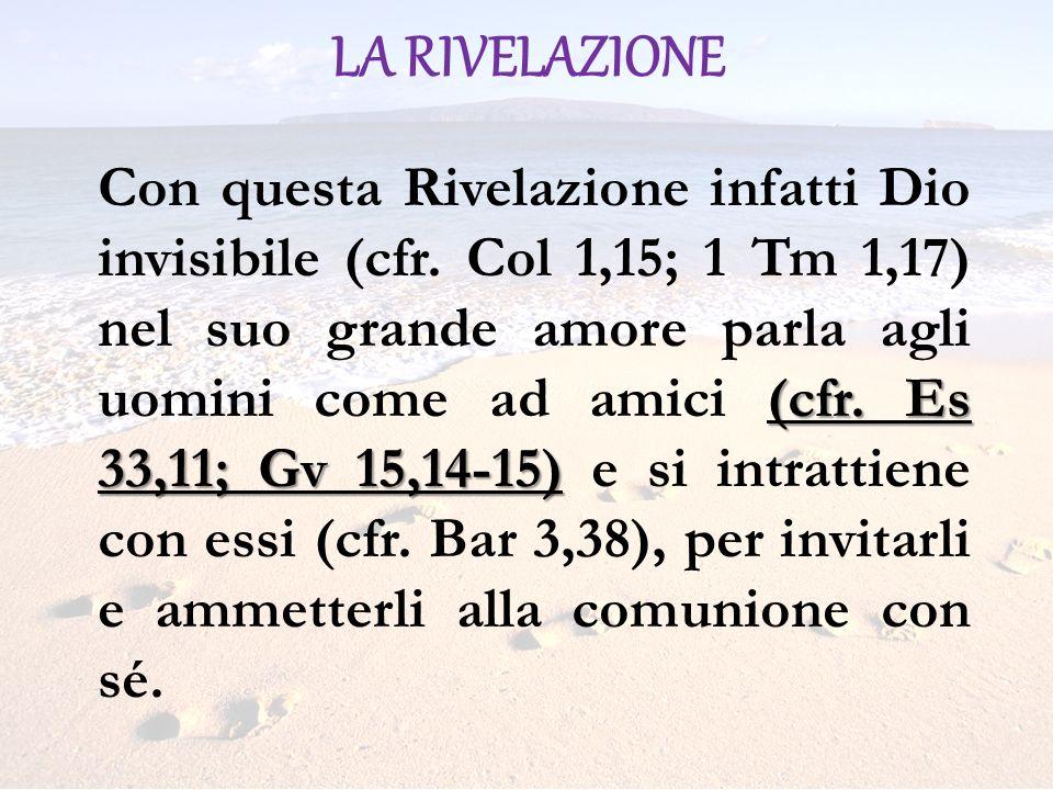 LA RIVELAZIONE (cfr. Es 33,11; Gv 15,14-15) Con questa Rivelazione infatti Dio invisibile (cfr. Col 1,15; 1 Tm 1,17) nel suo grande amore parla agli u