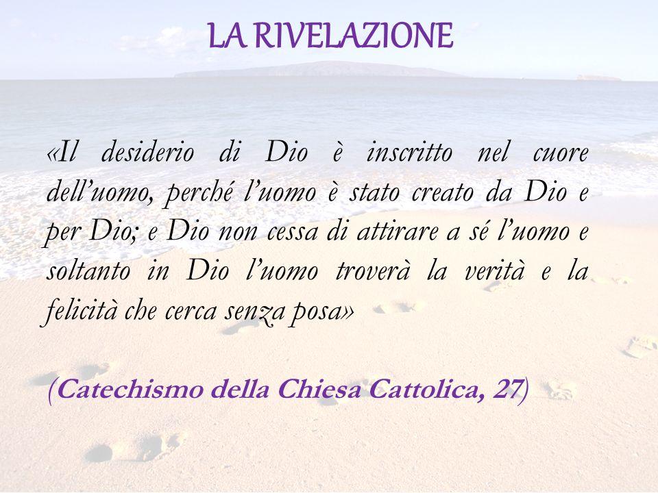 LA RIVELAZIONE «Il desiderio di Dio è inscritto nel cuore delluomo, perché luomo è stato creato da Dio e per Dio; e Dio non cessa di attirare a sé luo