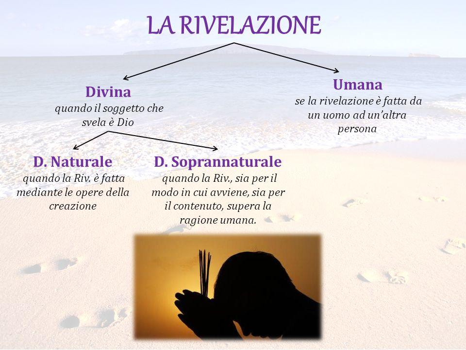 LA RIVELAZIONE Umana se la rivelazione è fatta da un uomo ad unaltra persona Divina quando il soggetto che svela è Dio D. Naturale quando la Riv. è fa