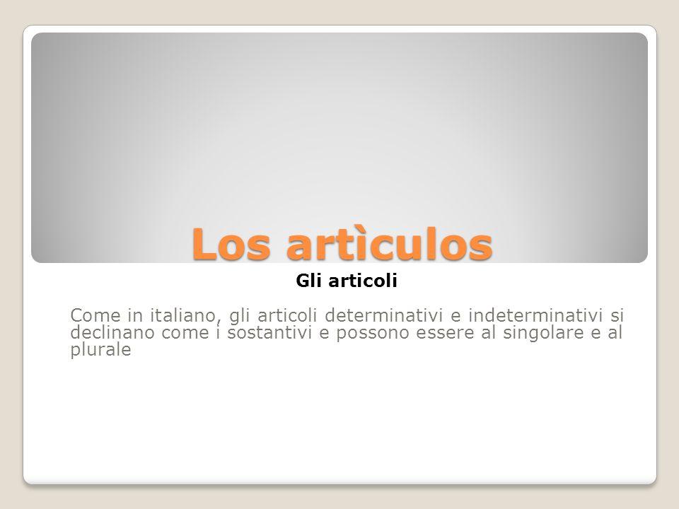 Los artìculos Gli articoli Come in italiano, gli articoli determinativi e indeterminativi si declinano come i sostantivi e possono essere al singolare