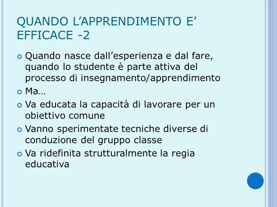 QUANDO LAPPRENDIMENTO E EFFICACE -2 Quando nasce dallesperienza e dal fare, quando lo studente è parte attiva del processo di insegnamento/apprendimen