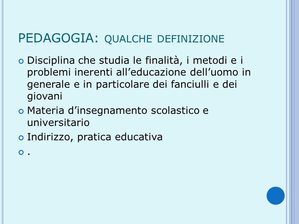 PEDAGOGIA: QUALCHE DEFINIZIONE Disciplina che studia le finalità, i metodi e i problemi inerenti alleducazione delluomo in generale e in particolare d