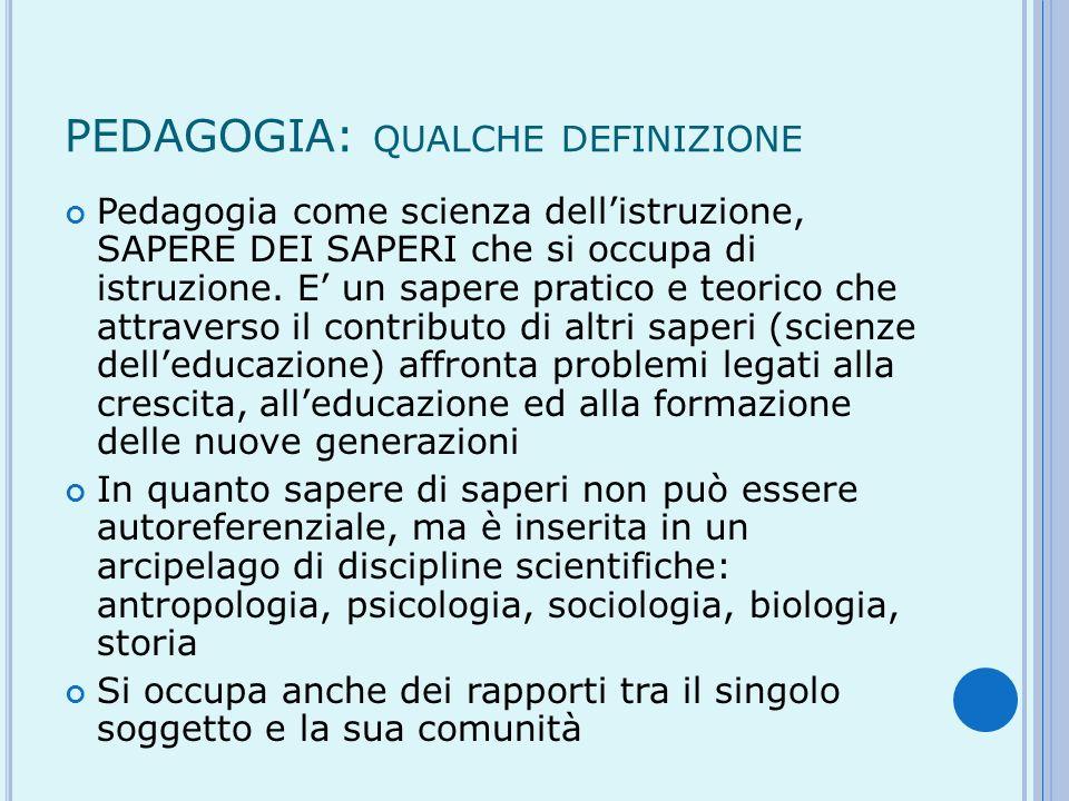 PEDAGOGIA: QUALCHE DEFINIZIONE Pedagogia come scienza dellistruzione, SAPERE DEI SAPERI che si occupa di istruzione. E un sapere pratico e teorico che