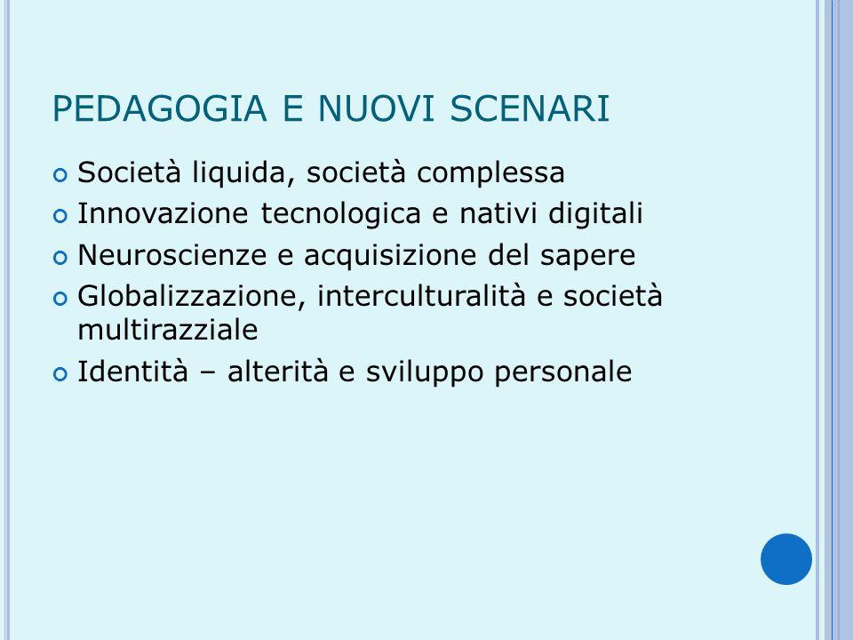 PEDAGOGIA E NUOVI SCENARI Società liquida, società complessa Innovazione tecnologica e nativi digitali Neuroscienze e acquisizione del sapere Globaliz
