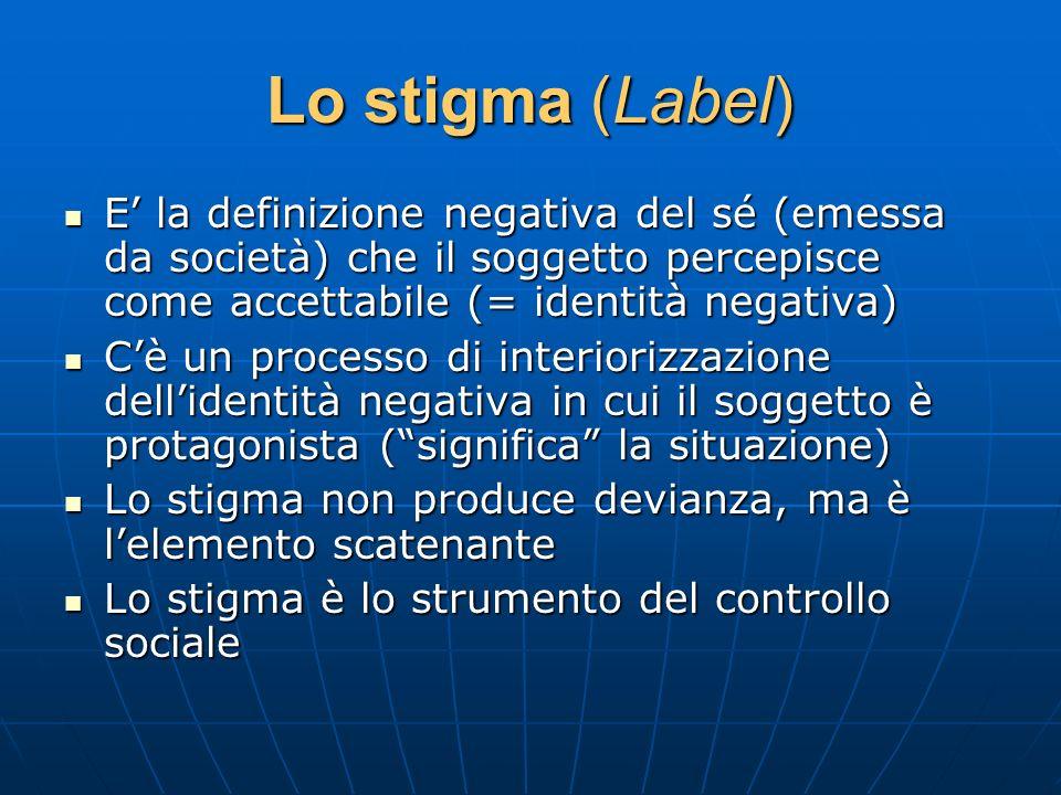 Lo stigma (Label) E la definizione negativa del sé (emessa da società) che il soggetto percepisce come accettabile (= identità negativa) E la definizi