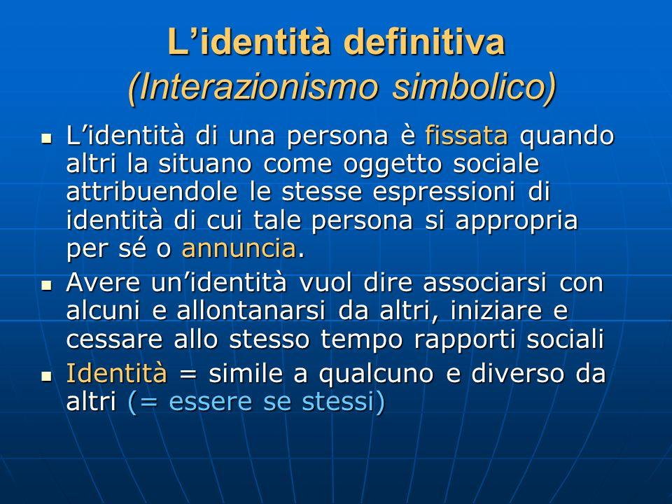 Lidentità definitiva (Interazionismo simbolico) Lidentità di una persona è fissata quando altri la situano come oggetto sociale attribuendole le stess